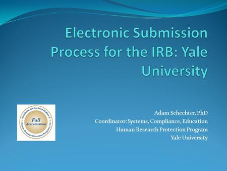 Adam Schechter, PhD Coordinator: Systems, Compliance, Education Human Research Protection Program Yale University.