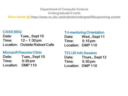 Department of Computer Science Undergraduate Events More https://www.cs.ubc.ca/students/undergrad/life/upcoming-eventshttps://www.cs.ubc.ca/students/undergrad/life/upcoming-events.