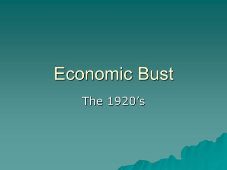 Economic Bust The 1920's.