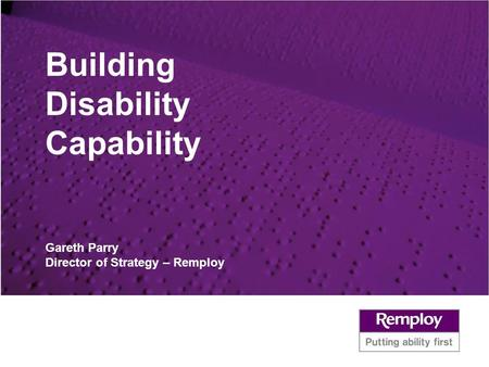 Building Disability Capability Gareth Parry Director of Strategy – Remploy.