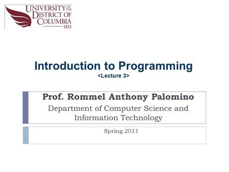 Introduction to Programming Prof. Rommel Anthony Palomino Department of Computer Science and Information Technology Spring 2011.