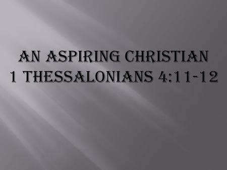 An Aspiring Christian 1 Thessalonians 4:11-12.
