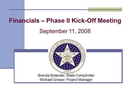 Financials – Phase II Kick-Off Meeting September 11, 2008 Brenda Bolander, State Comptroller Michael Grisser, Project Manager.