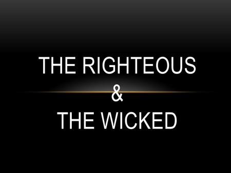 THE RIGHTEOUS & THE WICKED. THE BIBLE IS FOR ME… A theme in the OT and NT… Under tension, stress, hardships and loss…. Under immense persecution and trials,