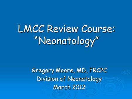 "LMCC Review Course: ""Neonatology"" Gregory Moore, MD, FRCPC Division of Neonatology March 2012."