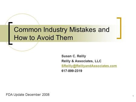 Common Industry Mistakes and How to Avoid Them Susan C. Reilly Reilly & Associates, LLC 617-899-2319 FDA Update December.