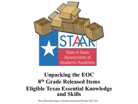 Unpacking the EOC 8 th Grade Released Items Eligible Texas Essential Knowledge and Skills Texas Education Agency Student Assessment Division Fall 2010.