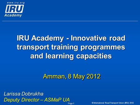 © International Road Transport Union (IRU) 2012 Page 1 IRU Academy - Innovative road transport training programmes and learning capacities Amman, 8 May.