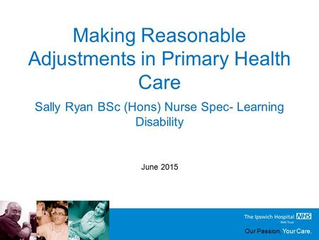 Our Passion, Your Care. Making Reasonable Adjustments in Primary Health Care June 2015 Sally Ryan BSc (Hons) Nurse Spec- Learning Disability.
