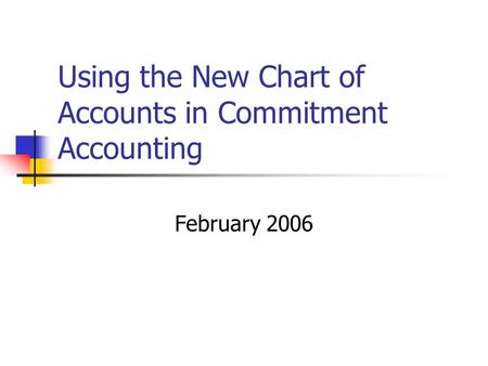 Using the New Chart of Accounts in Commitment Accounting February 2006.