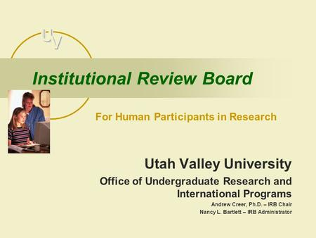 Institutional Review Board Utah Valley University Office of Undergraduate Research and International Programs Andrew Creer, Ph.D. – IRB Chair Nancy L.