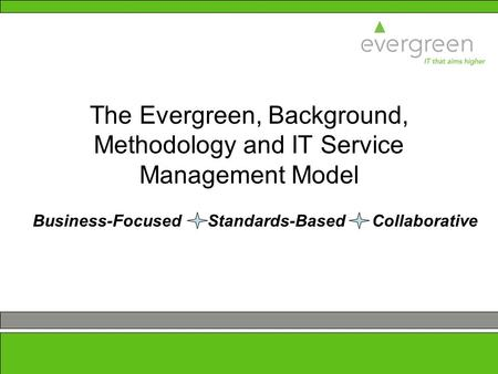 1 The Evergreen, Background, Methodology and IT Service Management Model Business-Focused Standards-Based Collaborative.