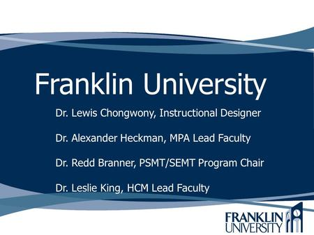 Franklin University Dr. Lewis Chongwony, Instructional Designer Dr. Alexander Heckman, MPA Lead Faculty Dr. Redd Branner, PSMT/SEMT Program Chair Dr. Leslie.