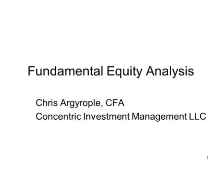 1 Fundamental Equity Analysis Chris Argyrople, CFA Concentric Investment Management LLC.