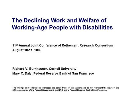 The Declining Work and Welfare of Working-Age People with Disabilities 11 th Annual Joint Conference of Retirement Research Consortium August 10-11, 2009.