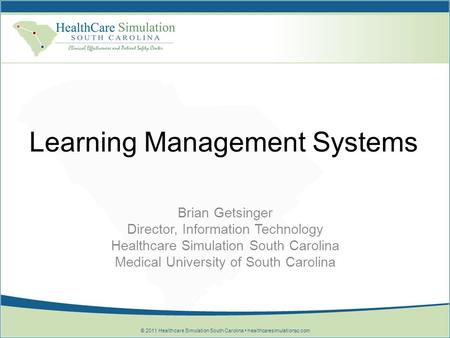 © 2011 Healthcare Simulation South Carolina healthcaresimulationsc.com Learning Management Systems Brian Getsinger Director, Information Technology Healthcare.