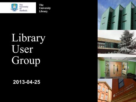 The University Library. Library User Group 2013-04-25.