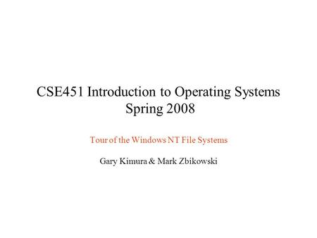 CSE451 Introduction to Operating Systems Spring 2008 Tour of the Windows NT File Systems Gary Kimura & Mark Zbikowski.