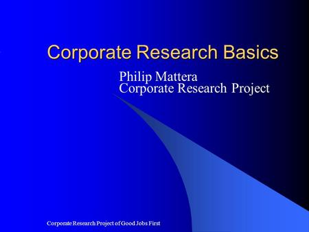 Corporate Research Project of Good Jobs First Corporate Research Basics Philip Mattera Corporate Research Project.