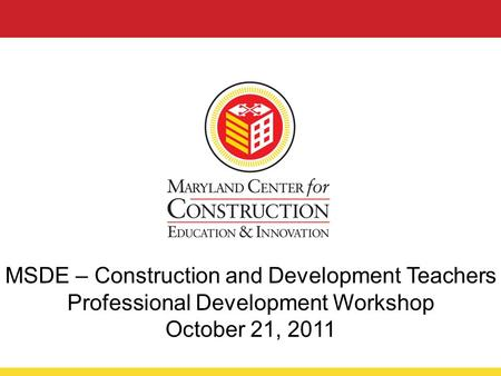 MSDE – Construction and Development Teachers Professional Development Workshop October 21, 2011.