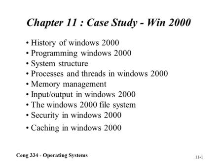 Ceng 334 - Operating Systems 11-1 Chapter 11 : Case Study - Win 2000 History of windows 2000 Programming windows 2000 System structure Processes and threads.