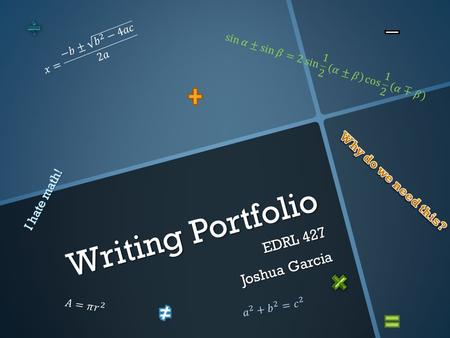 Writing Portfolio EDRL 427 Joshua Garcia. Ideas  A mathematician, like a painter or poet, is a maker of patterns. If his patterns are more permanent.