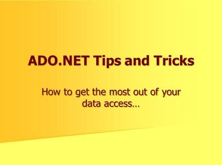 ADO.NET Tips and Tricks How to get the most out of your data access…