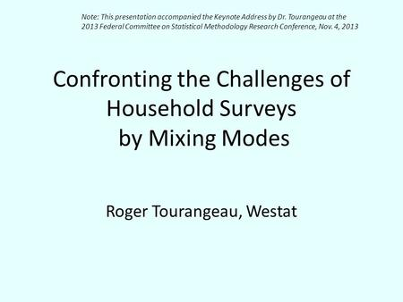 Confronting the Challenges of Household Surveys by Mixing Modes Roger Tourangeau, Westat Note: This presentation accompanied the Keynote Address by Dr.