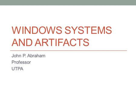 WINDOWS SYSTEMS AND ARTIFACTS John P. Abraham Professor UTPA.