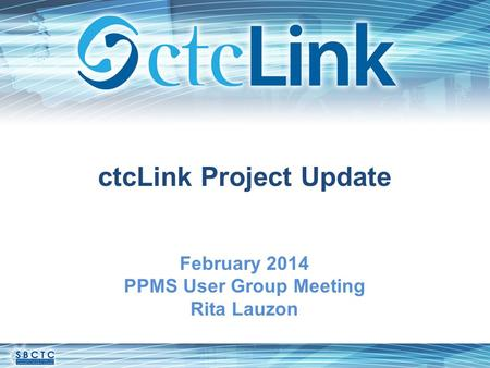 CtcLink Project Update February 2014 PPMS User Group Meeting Rita Lauzon.
