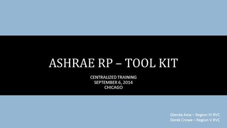 CENTRALIZED TRAINING SEPTEMBER 6, 2014 CHICAGO ASHRAE RP – TOOL KIT Glenda Ama – Region VI RVC Derek Crowe – Region V RVC.
