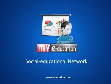 Social-educational Network www.e-ducation.com. What is MY e-ducation? MY e-ducation = My electronic education The Internet educational system Social network.