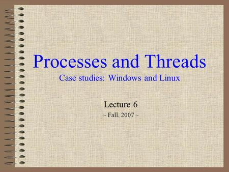 Processes and Threads Case studies: Windows and Linux Lecture 6 ~ Fall, 2007 ~
