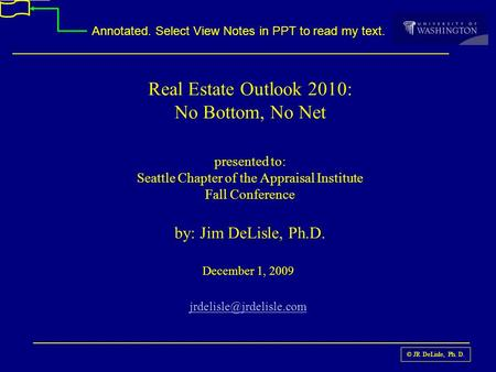 © JR DeLisle, Ph. D. Real Estate Outlook 2010: No Bottom, No Net presented to: Seattle Chapter of the Appraisal Institute Fall Conference by: Jim DeLisle,