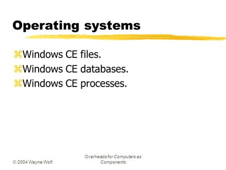© 2004 Wayne Wolf Overheads for Computers as Components Operating systems zWindows CE files. zWindows CE databases. zWindows CE processes.