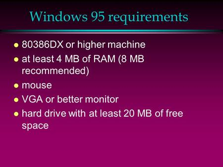 Windows 95 requirements l 80386DX or higher machine l at least 4 MB of RAM (8 MB recommended) l mouse l VGA or better monitor l hard drive with at least.