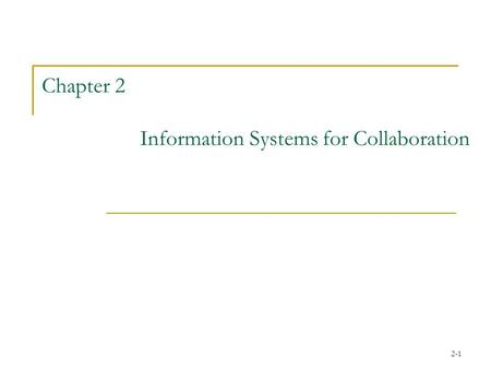 2-1 Chapter 2 Information Systems for Collaboration.