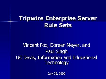 Tripwire Enterprise Server Rule Sets Vincent Fox, Doreen Meyer, and Paul Singh UC Davis, Information and Educational Technology July 25, 2006.