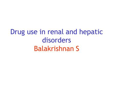 Drug use in renal and hepatic disorders Balakrishnan S.