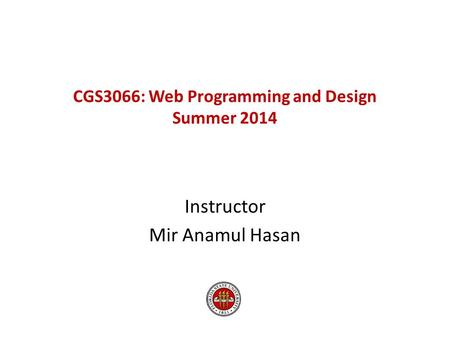 CGS3066: Web Programming and Design Summer 2014 Instructor Mir Anamul Hasan.