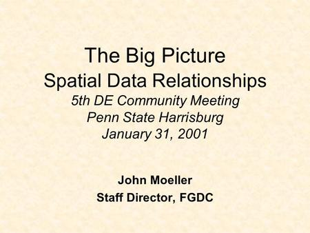 The Big Picture Spatial Data Relationships 5th DE Community Meeting Penn State Harrisburg January 31, 2001 John Moeller Staff Director, FGDC.