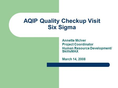 AQIP Quality Checkup Visit Six Sigma Annette McIver Project Coordinator Human Resource Development/ SkillsMAX March 14, 2008.