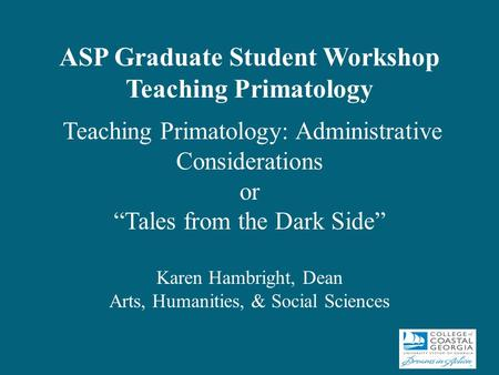"ASP Graduate Student Workshop Teaching Primatology Teaching Primatology: Administrative Considerations or ""Tales from the Dark Side"" Karen Hambright, Dean."