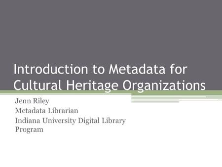 Introduction to Metadata for Cultural Heritage Organizations Jenn Riley Metadata Librarian Indiana University Digital Library Program.