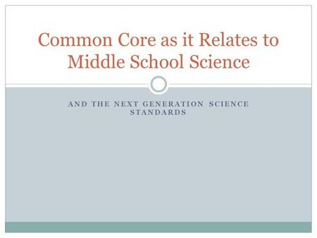 AND THE NEXT GENERATION SCIENCE STANDARDS Common Core as it Relates to Middle School Science.