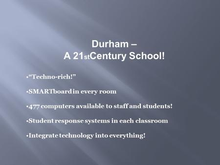 "Durham – A 21 st Century School! ""Techno-rich!"" SMARTboard in every room 477 computers available to staff and students! Student response systems in each."
