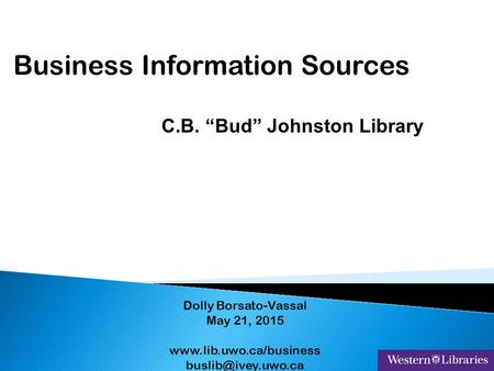 "Business Information Sources Dolly Borsato-Vassal May 21, 2015  C.B. ""Bud"" Johnston Library."