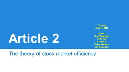 Article 2 The theory of stock market efficiency Dr. Yang April 15, 2015 Group 2 Greg Werthman Kapil Jain Aaron Cyr Richard Oluoha Jen-Chiang La.