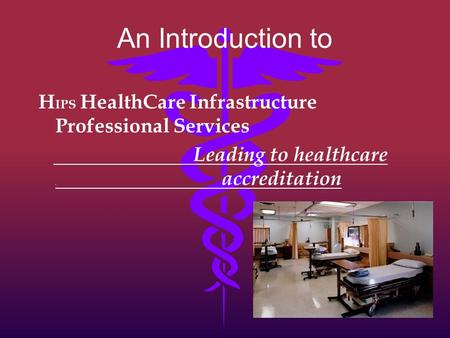 An Introduction to H IPS HealthCare Infrastructure Professional Services Leading to healthcare. accreditation.