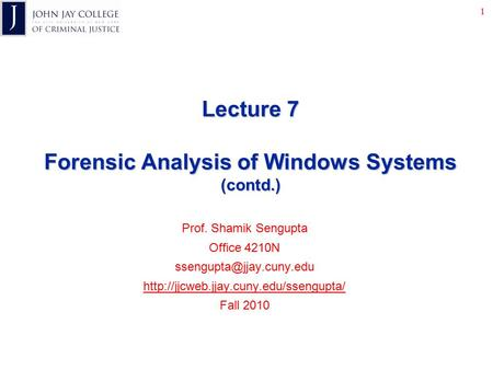 1 Lecture 7 Forensic Analysis of Windows Systems (contd.) Prof. Shamik Sengupta Office 4210N